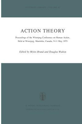 Action Theory: Proceedings of the Winnipeg Conference on Human Action, Held at Winnipeg, Manitoba, Canada, 9 11 May 1975 Myles Brand