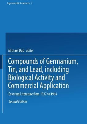 Compounds of Germanium, Tin, and Lead, Including Biological Activity and Commercial Application: Covering the Literature from 1937 to 1964 Richard W Weiss