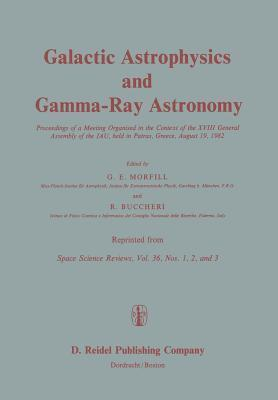 Galactic Astrophysics and Gamma-Ray Astronomy: Proceedings of a Meeting Organised in the Context of the XVIII General Assembly of the Iau, Held in Patras, Greece, August 19, 1982  by  Gregory E. Morfill