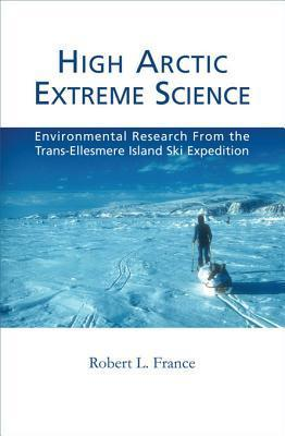 High Arctic Extreme Science: Environmental Research from the Trans-Ellesmere Island Ski Expedition  by  Robert L France