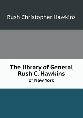 The Library of General Rush C. Hawkins of New York Rush Christopher Hawkins