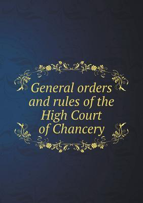 General Orders and Rules of the High Court of Chancery  by  Great Britain Court of Chancery