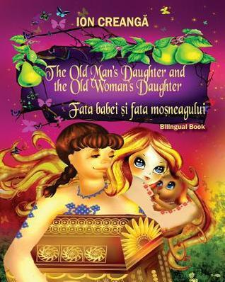 The Old Mans Daughter and the Old Womans Daughter / Fata Babei Si Fata Mosneagului Ion Creangă