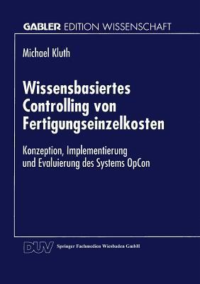 Wissensbasiertes Controlling Von Fertigungseinzelkosten: Konzeption, Implementierung Und Evaluierung Des Systems Opcon Michael Kluth