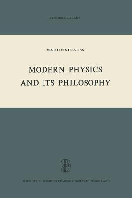 Modern Physics and Its Philosophy: Selected Papers in the Logic, History and Philosophy of Science M. Strauss