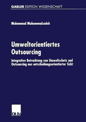 Umweltorientiertes Outsourcing: Integrative Betrachtung Von Umweltschutz Und Outsourcing Aus Entscheidungsorientierter Sicht Mahammad Mahammadzadeh