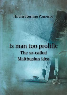 Is Man Too Prolific the So-Called Malthusian Idea Hiram Sterling Pomeroy