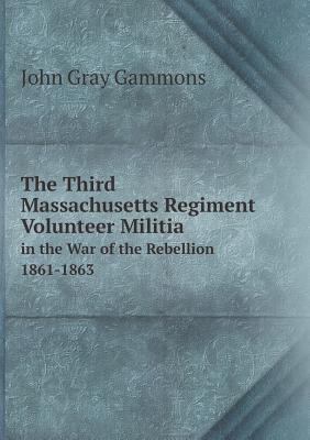 The Third Massachusetts Regiment Volunteer Militia in the War of the Rebellion 1861-1863  by  John Gray Gammons