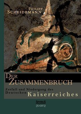 Der Zusammenbruch. Zerfall Und Niedergang Des Deutschen Kaiserreiches Philipp Scheidemann