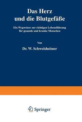 Das Herz Und Die Blutgefasse: Ein Wegweiser Zur Richtigen Lebensfuhrung Fur Gesunde Und Kranke Menschen  by  W Schweisheimer