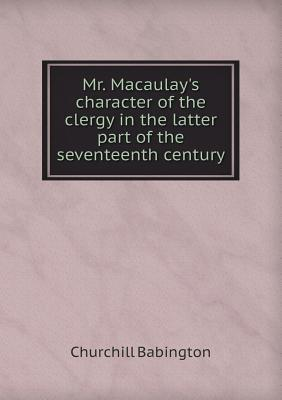 Mr. Macaulays Character of the Clergy in the Latter Part of the Seventeenth Century Churchill Babington