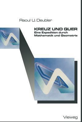 Kreuz Und Quer: Eine Expedition Durch Mathematik Und Geometrie  by  Raoul U Deubler