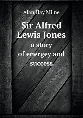 Sir Alfred Lewis Jones a Story of Energey and Success Alan Hay Milne