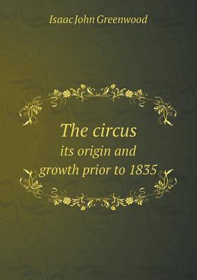 The Circus Its Origin and Growth Prior to 1835 Isaac John Greenwood