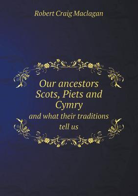 Our Ancestors Scots, Piets and Cymry and What Their Traditions Tell Us  by  Robert Craig Maclagan