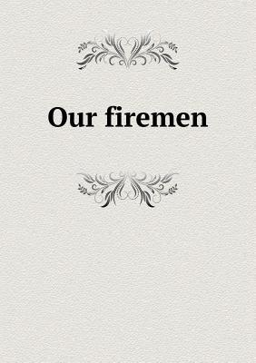 Our Firemen Records of the Department