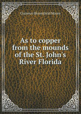 As to Copper from the Mounds of the St. Johns River Florida  by  Clarence Bloomfield Moore