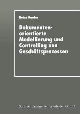 Dokumentenorientierte Modellierung Und Controlling Von Geschaftsprozessen: Integriertes Workflow-Management in Der Industrie  by  Heinz Raufer