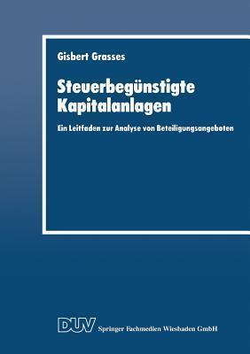 Steuerbegunstigte Kapitalanlagen: Ein Leitfaden Zur Analyse Von Beteiligungsangeboten  by  Gisbert Grasses