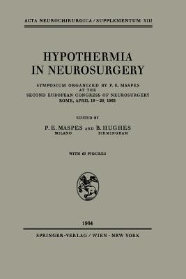 Hypothermia in Neurosurgery: Symposium Organized  by  P. E. Maspes at the Second European Congress of Neurosurgery Rome, April 18 20, 1963 by P.E. Maspes