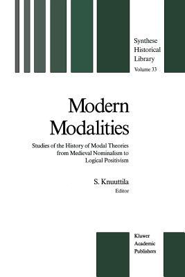 Modern Modalities: Studies of the History of Modal Theories from Medieval Nominalism to Logical Positivism  by  Simo Knuuttila