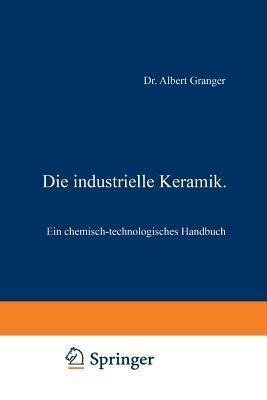 Die Industrielle Keramik: Ein Chemisch-Technologisches Handbuch  by  Albert Granger