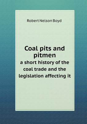 Coal Pits and Pitmen a Short History of the Coal Trade and the Legislation Affecting It Robert Nelson Boyd