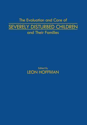 The Evaluation and Care of Severely Disturbed Children and Their Families  by  Leon Hoffman