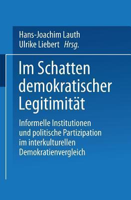 Im Schatten Demokratischer Legitimitat: Informelle Institutionen Und Politische Partizipation Im Interkulturellen Demokratienvergleich  by  Hans-Joachim Lauth