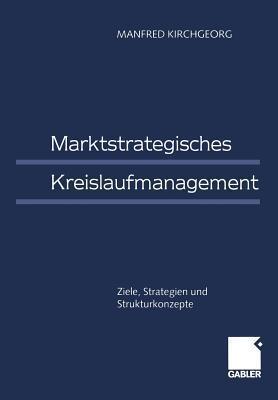 Marktstrategisches Kreislaufmanagement: Ziele, Strategien Und Strukturkonzepte  by  Manfred Kirchgeorg
