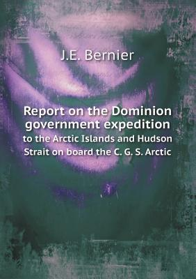Report on the Dominion Government Expedition to the Arctic Islands and Hudson Strait on Board the C. G. S. Arctic J E Bernier