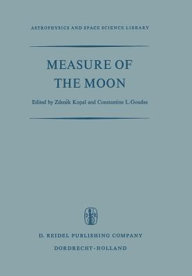 Measure of the Moon: Proceedings of the Second International Conference on Selenodesy and Lunar Topography Held in the University of Manchester, England May 30 June 4, 1966 Zdenek Kopal