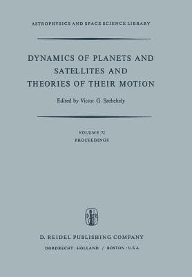 Dynamics of Planets and Satellites and Theories of Their Motion: Proceedings of the 41st Colloquium of the International Astronomical Union Held in Cambridge, England, 17 19 August 1976 Victor G. Szebehely