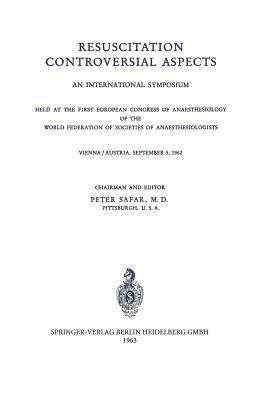 Resuscitation Controversial Aspects: An International Symposium Held at the First European Congress of Anaesthesiology of the World Federation of Societies of Anaesthesiologists Vienna / Austria, September 5, 1962  by  Peter Safar