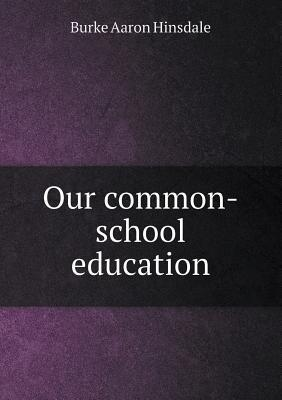 Our Common-School Education Burke Aaron Hinsdale