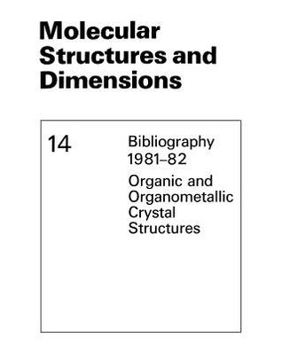 Molecular Structures and Dimensions: Bibliography 1981 82 Organic and Organometallic Crystal Structures Olga Kennard