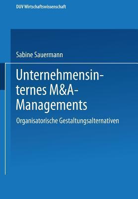 Unternehmensinternes M&A-Management: Organisatorische Gestaltungsalternativen Sabine Sauermann
