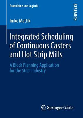 Integrated Scheduling of Continuous Casters and Hot Strip Mills: A Block Planning Application for the Steel Industry  by  Imke Mattik