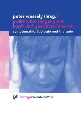 Praktischer Umgang Mit Kopf- Und Gesichtsschmerzen: Symptomatik, Atiologie Und Therapie Peter Wessely