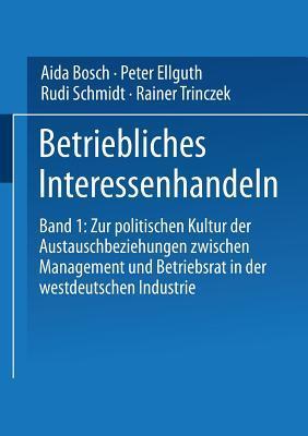 Betriebliches Interessenhandeln: Band 1: Zur Politischen Kultur Der Austauschbeziehungen Zwischen Management Und Betriebsrat in Der Westdeutschen Industrie Aida Bosch