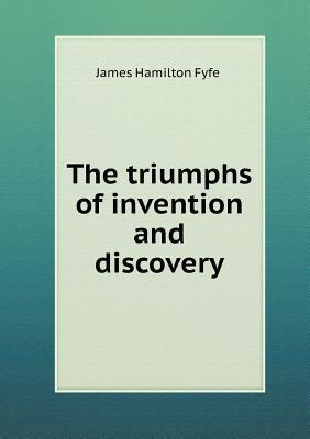 The Triumphs of Invention and Discovery  by  James Hamilton Fyfe