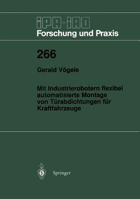Mit Industrierobotern Flexibel Automatisierte Montage Von Turabdichtungen Fur Kraftfahrzeuge  by  Gerald Vagele