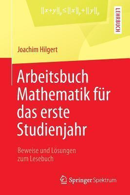 Arbeitsbuch Mathematik Fur Das Erste Studienjahr: Beweise Und Losungen Zum Lesebuch Joachim Hilgert