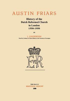 Austin Friars: History of the Dutch Reformed Church in London 1550-1950  by  Johannes Lindeboom