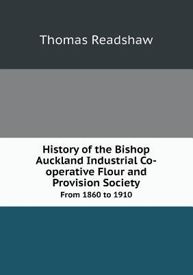 History of the Bishop Auckland Industrial Co-Operative Flour and Provision Society from 1860 to 1910  by  Thomas Readshaw