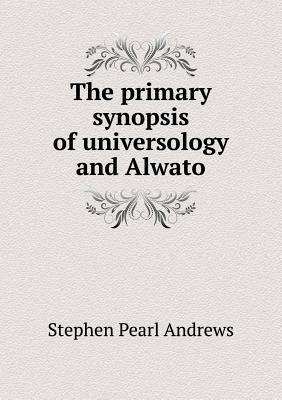The Primary Synopsis of Universology and Alwato  by  Stephen Pearl Andrews