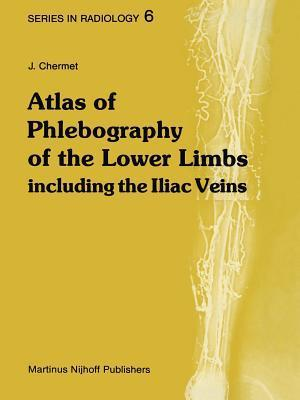 Atlas of Phlebography of the Lower Limbs: Including the Iliac Veins J Chermet
