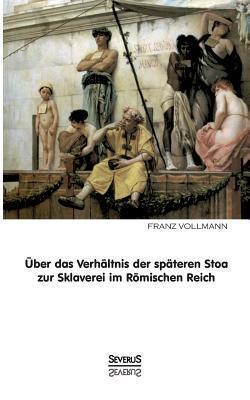 Uber Das Verhaltnis Der Spateren Stoa Zur Sklaverei Im Romischen Reich Franz Vollmann