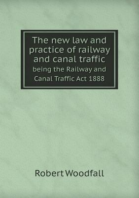 The New Law and Practice of Railway and Canal Traffic Being the Railway and Canal Traffic ACT 1888 Robert Woodfall