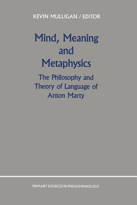 Mind, Meaning and Metaphysics: The Philosophy and Theory of Language of Anton Marty K Mulligan